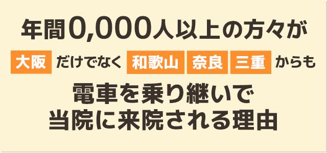 年間0,000人以上の方々が大阪だけでなく和歌山、奈良、三重からも電車を乗り継いで 当院に来院される理由